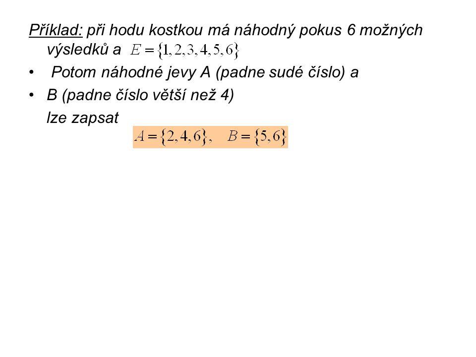 Příklad: při hodu kostkou má náhodný pokus 6 možných výsledků a Potom náhodné jevy A (padne sudé číslo) a B (padne číslo větší než 4) lze zapsat