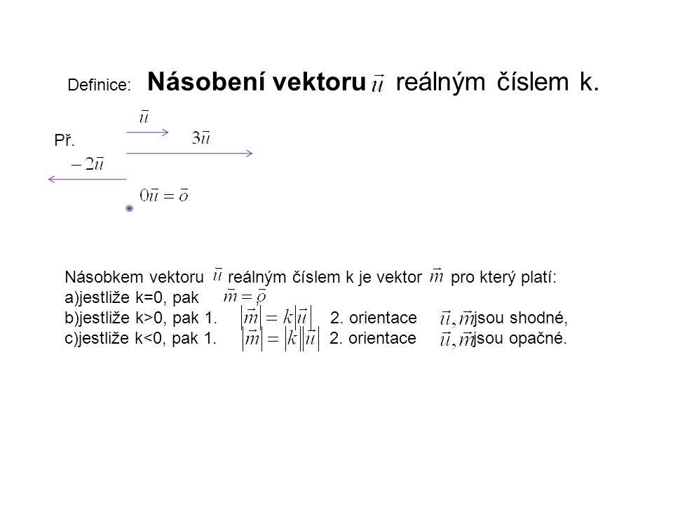 Definice: Násobení vektoru reálným číslem k. Př. Násobkem vektoru reálným číslem k je vektor pro který platí: a)jestliže k=0, pak, b)jestliže k>0, pak