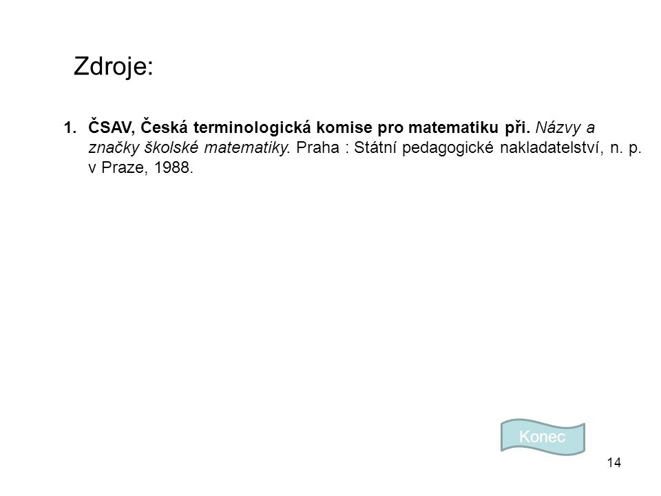 14 Zdroje: Konec 1.ČSAV, Česká terminologická komise pro matematiku při. Názvy a značky školské matematiky. Praha : Státní pedagogické nakladatelství,