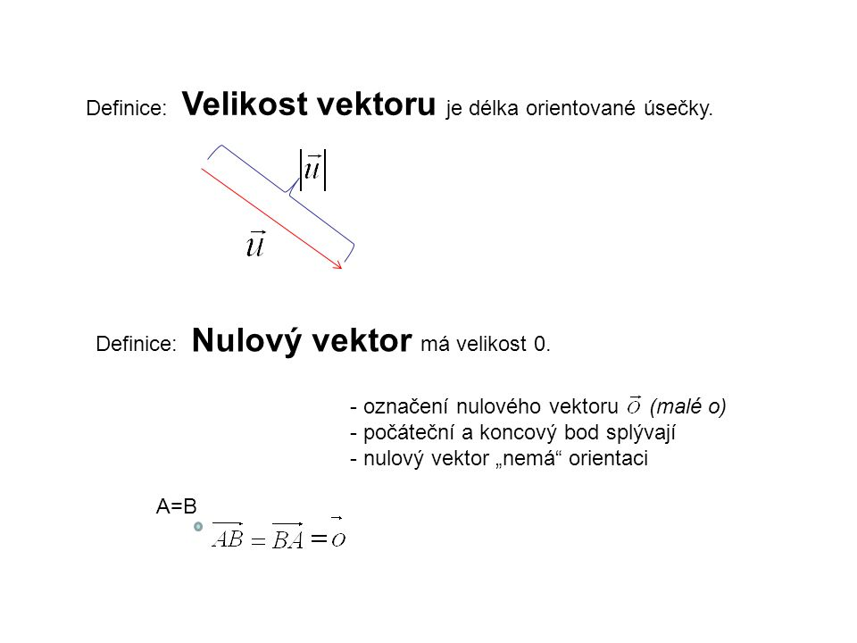 Definice: Velikost vektoru je délka orientované úsečky. Definice: Nulový vektor má velikost 0. - označení nulového vektoru (malé o) - počáteční a konc