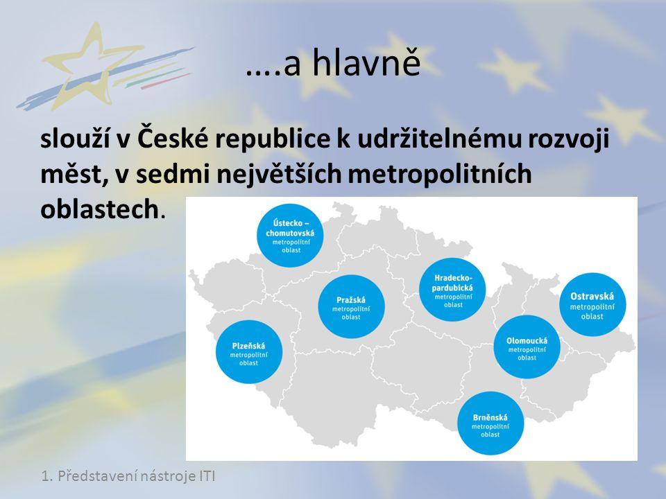 ….a hlavně slouží v České republice k udržitelnému rozvoji měst, v sedmi největších metropolitních oblastech. 1. Představení nástroje ITI