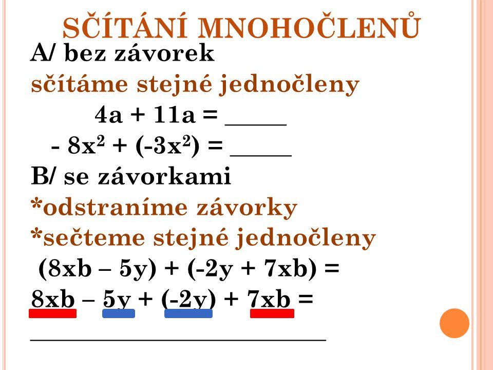 SČÍTÁNÍ MNOHOČLENŮ A/ bez závorek sčítáme stejné jednočleny 4a + 11a = _____ - 8x 2 + (-3x 2 ) = _____ B/ se závorkami *odstraníme závorky *sečteme st