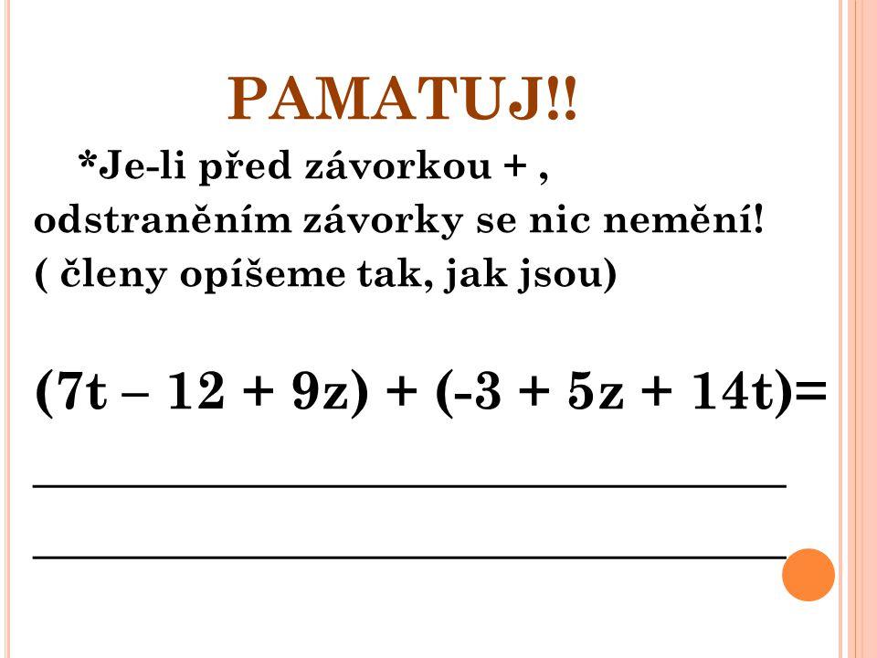PAMATUJ!! *Je-li před závorkou +, odstraněním závorky se nic nemění! ( členy opíšeme tak, jak jsou) (7t – 12 + 9z) + (-3 + 5z + 14t)= ________________