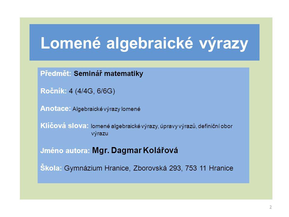 Lomené algebraické výrazy Předmět: Seminář matematiky Ročník: 4 (4/4G, 6/6G) Anotace: Algebraické výrazy lomené Klíčová slova: lomené algebraické výrazy, úpravy výrazů, definiční obor výrazu Jméno autora: Mgr.