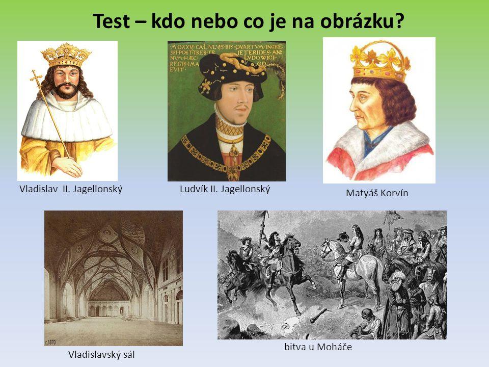 Test – kdo nebo co je na obrázku? Vladislav II. Jagellonský Matyáš Korvín Ludvík II. Jagellonský Vladislavský sál bitva u Moháče