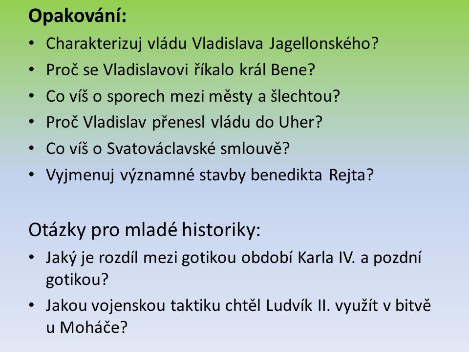 Opakování: Charakterizuj vládu Vladislava Jagellonského? Proč se Vladislavovi říkalo král Bene? Co víš o sporech mezi městy a šlechtou? Proč Vladislav