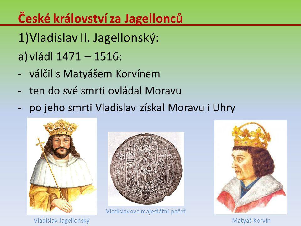 České království za Jagellonců 1)Vladislav II. Jagellonský: a)vládl 1471 – 1516: -válčil s Matyášem Korvínem -ten do své smrti ovládal Moravu -po jeho
