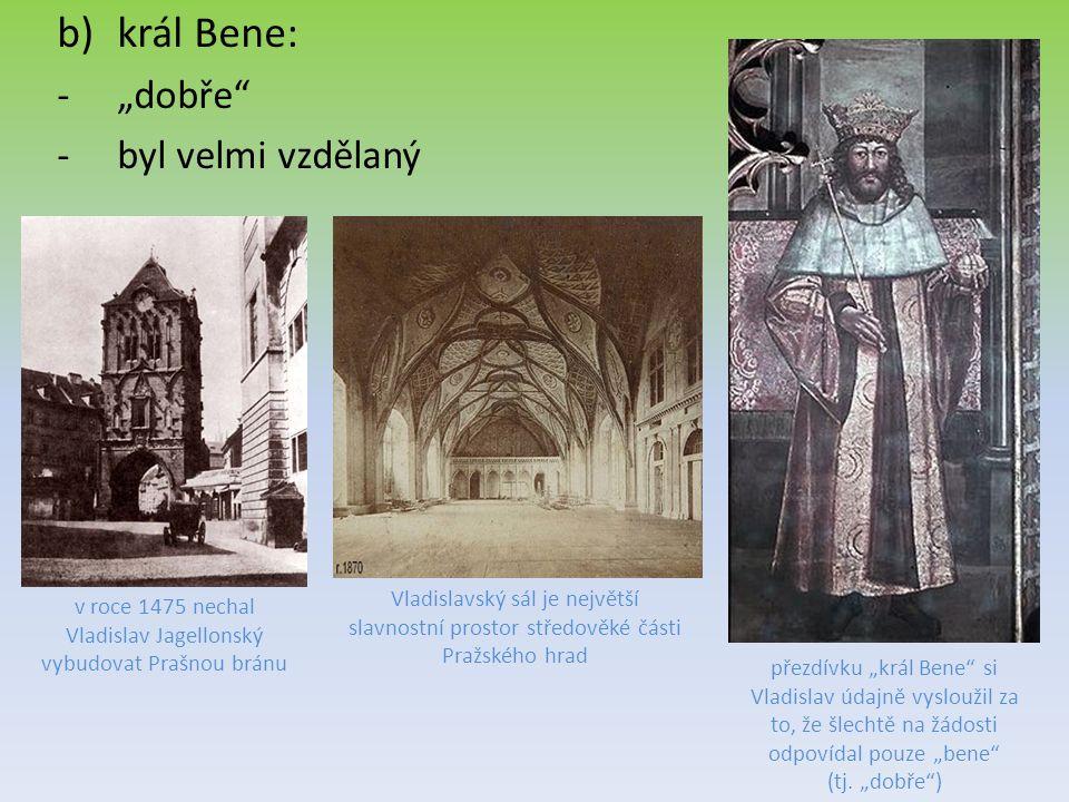 """b)král Bene: -""""dobře"""" -byl velmi vzdělaný přezdívku """"král Bene"""" si Vladislav údajně vysloužil za to, že šlechtě na žádosti odpovídal pouze """"bene"""" (tj."""