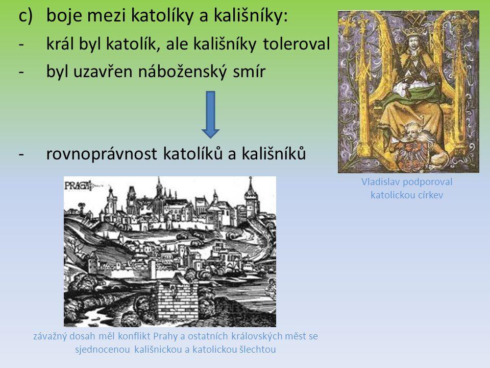 c)boje mezi katolíky a kališníky: -král byl katolík, ale kališníky toleroval -byl uzavřen náboženský smír -rovnoprávnost katolíků a kališníků závažný dosah měl konflikt Prahy a ostatních královských měst se sjednocenou kališnickou a katolickou šlechtou Vladislav podporoval katolickou církev