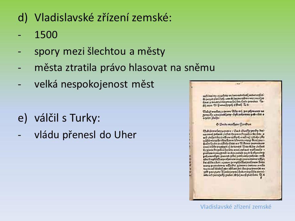 d)Vladislavské zřízení zemské: -1500 -spory mezi šlechtou a městy -města ztratila právo hlasovat na sněmu -velká nespokojenost měst e)válčil s Turky: