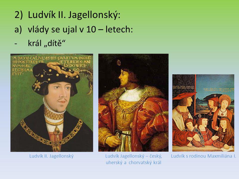 """2)Ludvík II. Jagellonský: a)vlády se ujal v 10 – letech: -král """"dítě"""" Ludvík II. JagellonskýLudvík s rodinou Maxmiliána I.Ludvík Jagellonský – český,"""
