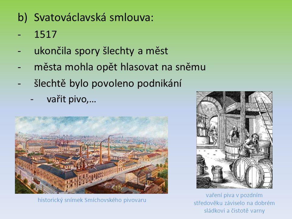 b)Svatováclavská smlouva: -1517 -ukončila spory šlechty a měst -města mohla opět hlasovat na sněmu -šlechtě bylo povoleno podnikání -vařit pivo,… vaření piva v pozdním středověku záviselo na dobrém sládkovi a čistotě varny historický snímek Smíchovského pivovaru
