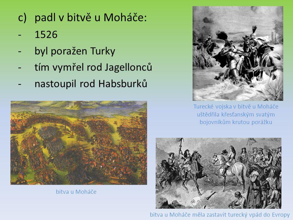 c)padl v bitvě u Moháče: -1526 -byl poražen Turky -tím vymřel rod Jagellonců -nastoupil rod Habsburků Turecké vojska v bitvě u Moháče uštědřila křesťanským svatým bojovníkům krutou porážku bitva u Moháče bitva u Moháče měla zastavit turecký vpád do Evropy