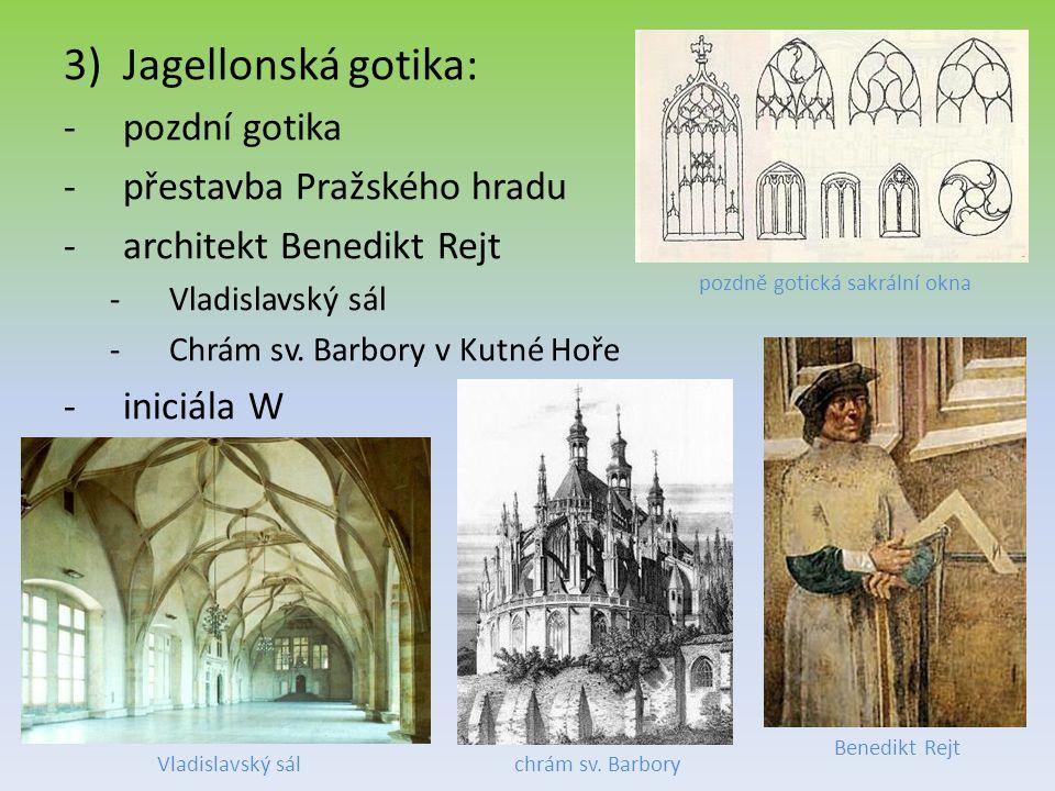 3)Jagellonská gotika: -pozdní gotika -přestavba Pražského hradu -architekt Benedikt Rejt -Vladislavský sál -Chrám sv. Barbory v Kutné Hoře -iniciála W