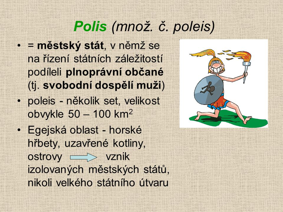 Polis (množ. č. poleis) = městský stát, v němž se na řízení státních záležitostí podíleli plnoprávní občané (tj. svobodní dospělí muži) poleis - někol