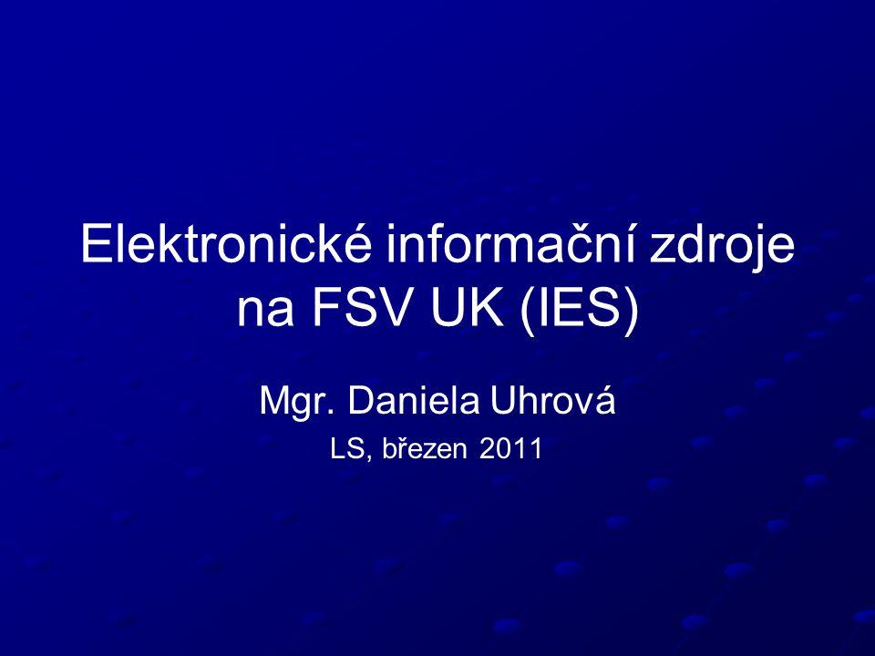 Elektronické informační zdroje na FSV UK (IES) Mgr. Daniela Uhrová LS, březen 2011