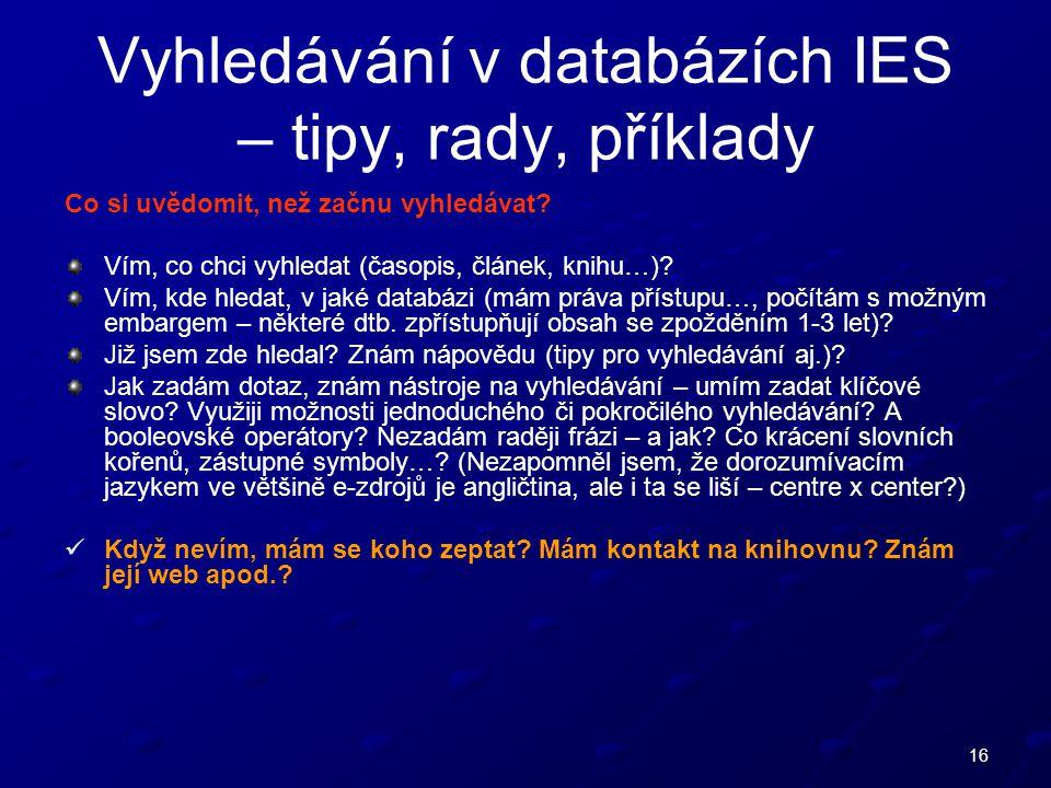 16 Vyhledávání v databázích IES – tipy, rady, příklady Co si uvědomit, než začnu vyhledávat.