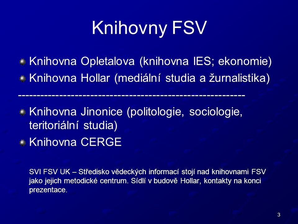 3 Knihovny FSV Knihovna Opletalova (knihovna IES; ekonomie) Knihovna Hollar (mediální studia a žurnalistika) ----------------------------------------------------------- Knihovna Jinonice (politologie, sociologie, teritoriální studia) Knihovna CERGE SVI FSV UK – Středisko vědeckých informací stojí nad knihovnami FSV jako jejich metodické centrum.