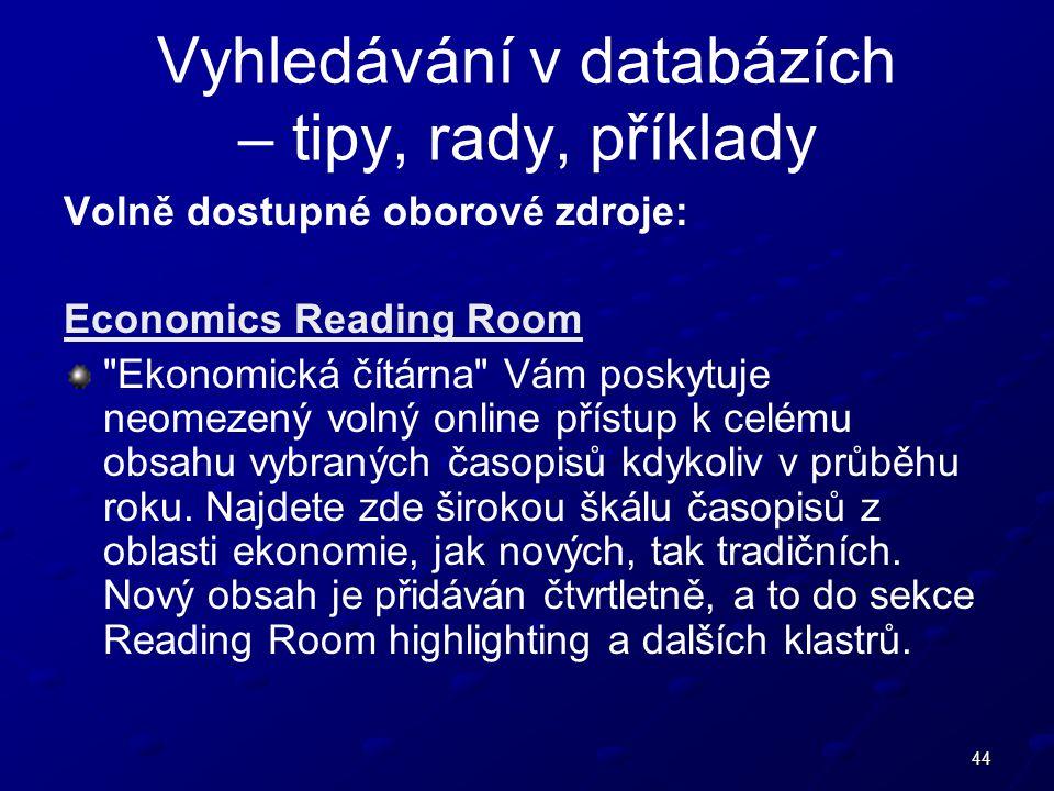 44 Vyhledávání v databázích – tipy, rady, příklady Volně dostupné oborové zdroje: Economics Reading Room Ekonomická čítárna Vám poskytuje neomezený volný online přístup k celému obsahu vybraných časopisů kdykoliv v průběhu roku.