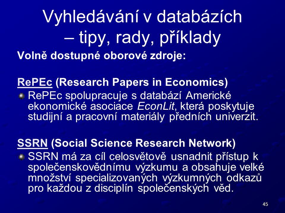 45 Vyhledávání v databázích – tipy, rady, příklady Volně dostupné oborové zdroje: RePEcRePEc (Research Papers in Economics) RePEc spolupracuje s databází Americké ekonomické asociace EconLit, která poskytuje studijní a pracovní materiály předních univerzit.