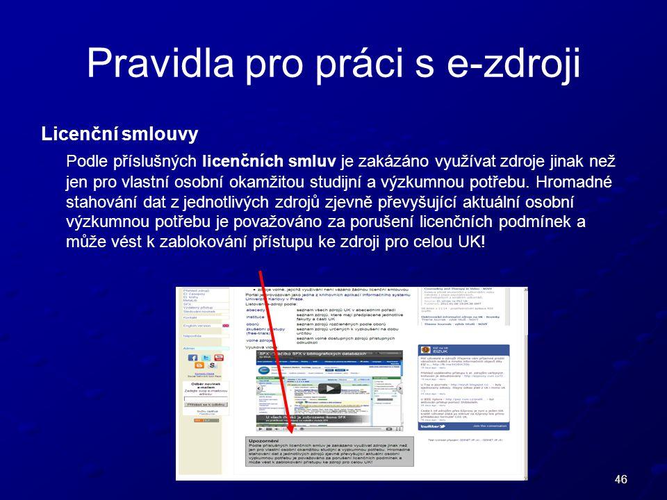 46 Pravidla pro práci s e-zdroji Licenční smlouvy Podle příslušných licenčních smluv je zakázáno využívat zdroje jinak než jen pro vlastní osobní okamžitou studijní a výzkumnou potřebu.