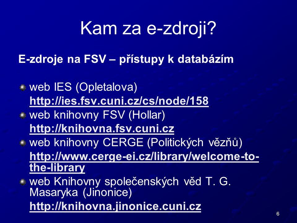 6 E-zdroje na FSV – přístupy k databázím web IES (Opletalova) http://ies.fsv.cuni.cz/cs/node/158 web knihovny FSV (Hollar) http://knihovna.fsv.cuni.cz web knihovny CERGE (Politických vězňů) http://www.cerge-ei.cz/library/welcome-to- the-library web Knihovny společenských věd T.