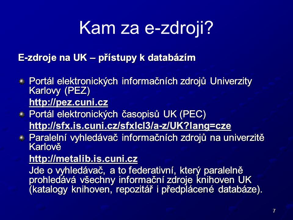 7 E-zdroje na UK – přístupy k databázím Portál elektronických informačních zdrojů Univerzity Karlovy (PEZ) http://pez.cuni.cz Portál elektronických časopisů UK (PEC) http://sfx.is.cuni.cz/sfxlcl3/a-z/UK lang=cze Paralelní vyhledávač informačních zdrojů na univerzitě Karlově http://metalib.is.cuni.cz Jde o vyhledávač, a to federativní, který paralelně prohledává všechny informační zdroje knihoven UK (katalogy knihoven, repozitář i předplácené databáze).