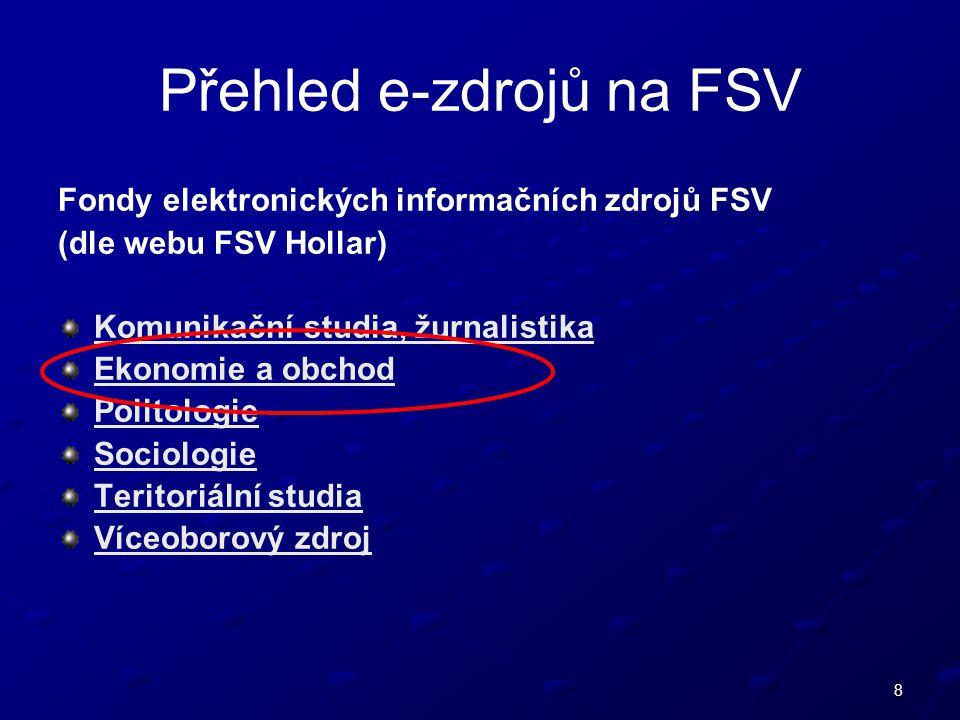 8 Přehled e-zdrojů na FSV Fondy elektronických informačních zdrojů FSV (dle webu FSV Hollar) Komunikační studia, žurnalistika Ekonomie a obchod Politologie Sociologie Teritoriální studia Víceoborový zdroj
