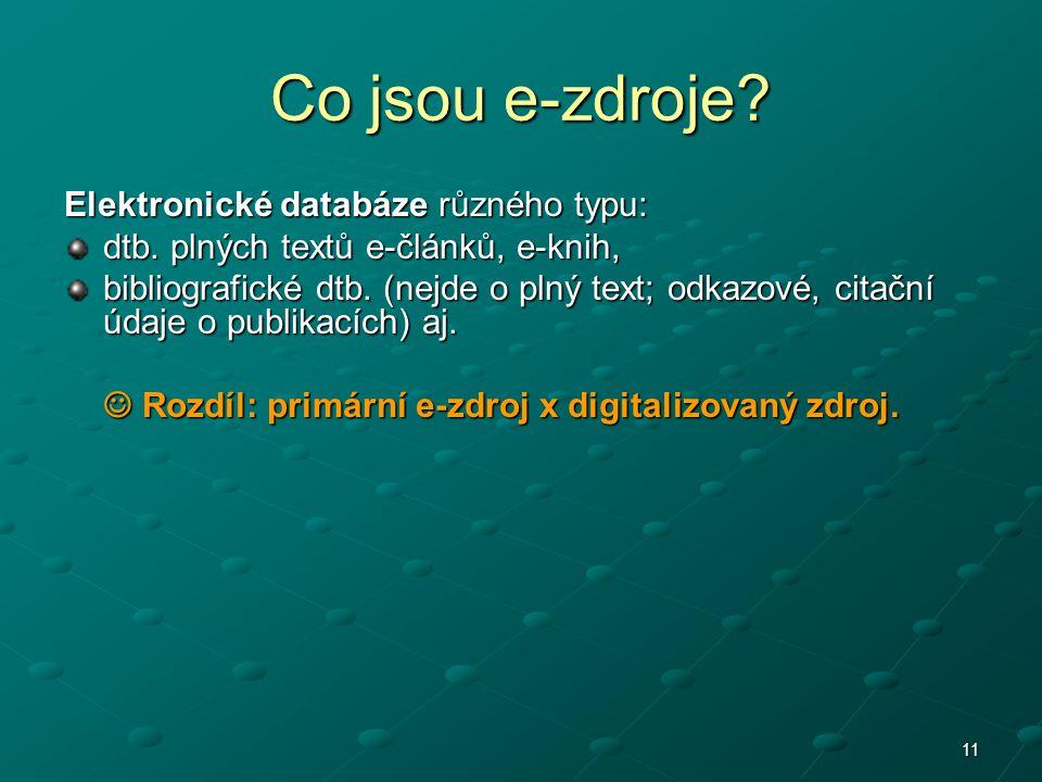 11 Co jsou e-zdroje? Elektronické databáze různého typu: dtb. plných textů e-článků, e-knih, bibliografické dtb. (nejde o plný text; odkazové, citační