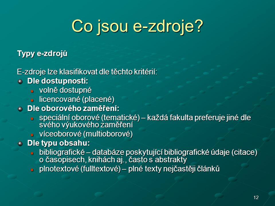 12 Co jsou e-zdroje? Typy e-zdrojů E-zdroje lze klasifikovat dle těchto kritérií: Dle dostupnosti: volně dostupné volně dostupné licencované (placené)