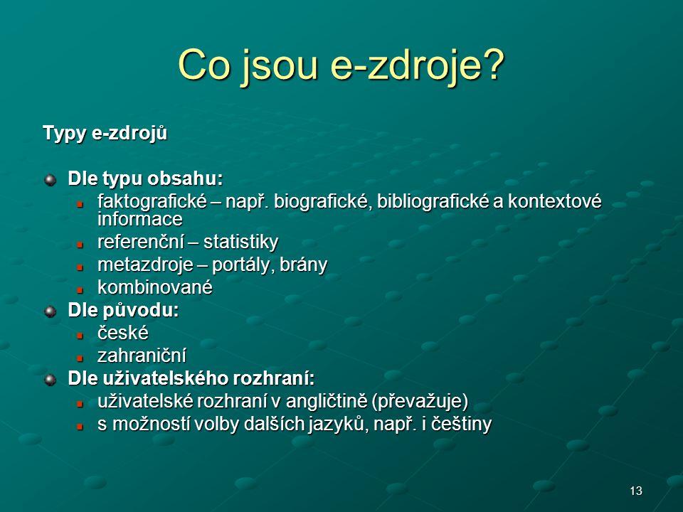 13 Co jsou e-zdroje? Typy e-zdrojů Dle typu obsahu: faktografické – např. biografické, bibliografické a kontextové informace faktografické – např. bio