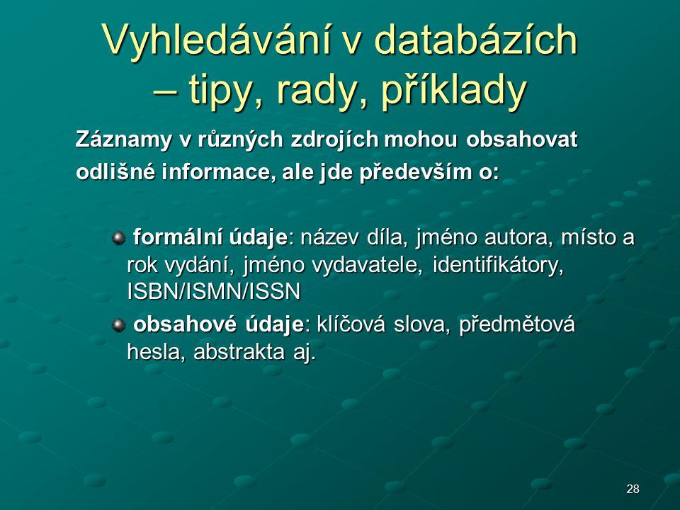 28 Vyhledávání v databázích – tipy, rady, příklady Záznamy v různých zdrojích mohou obsahovat odlišné informace, ale jde především o: formální údaje: