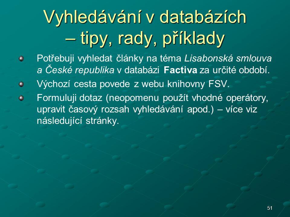 51 Vyhledávání v databázích – tipy, rady, příklady Potřebuji vyhledat články na téma Lisabonská smlouva a České republika v databázi Factiva za určité