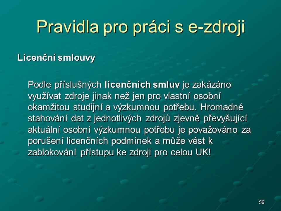 56 Pravidla pro práci s e-zdroji Licenční smlouvy Podle příslušných licenčních smluv je zakázáno využívat zdroje jinak než jen pro vlastní osobní okam
