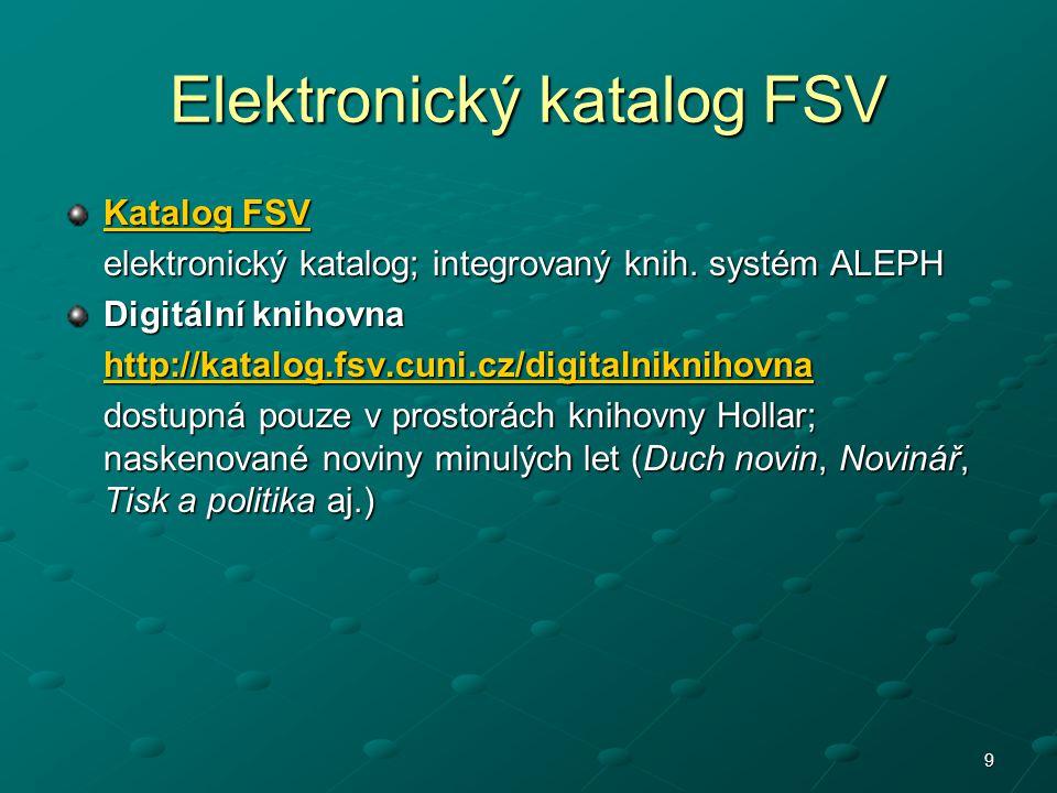 9 Elektronický katalog FSV Katalog FSV Katalog FSV elektronický katalog; integrovaný knih. systém ALEPH Digitální knihovna http://katalog.fsv.cuni.cz/