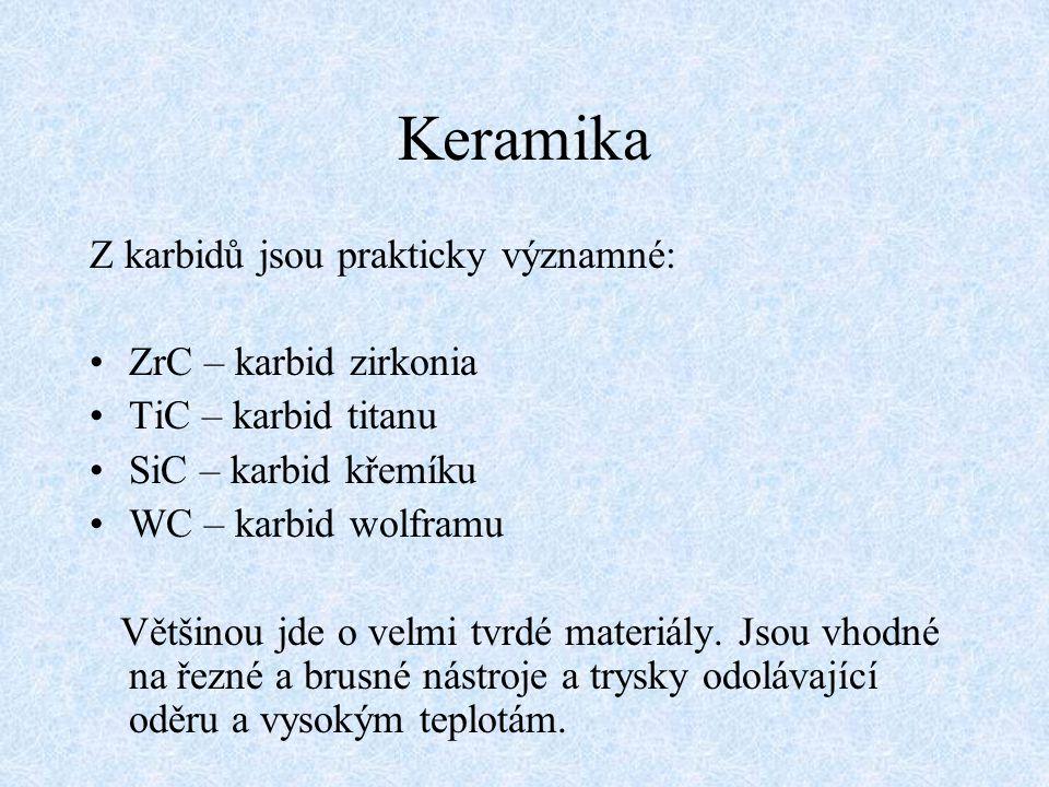 Keramika Z karbidů jsou prakticky významné: ZrC – karbid zirkonia TiC – karbid titanu SiC – karbid křemíku WC – karbid wolframu Většinou jde o velmi t