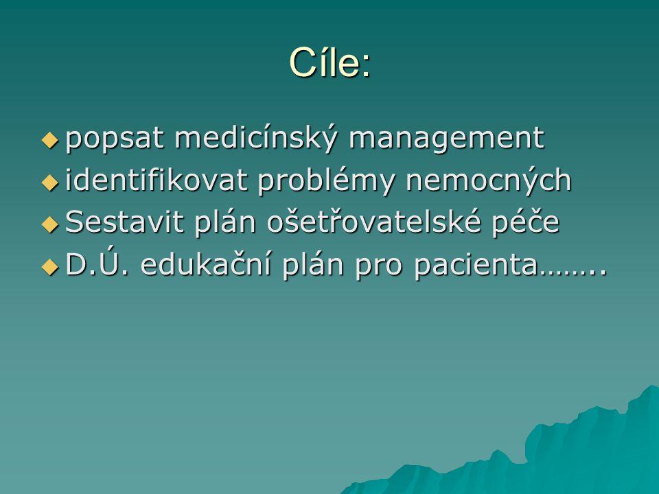 Cíle:  popsat medicínský management  identifikovat problémy nemocných  Sestavit plán ošetřovatelské péče  D.Ú. edukační plán pro pacienta……..