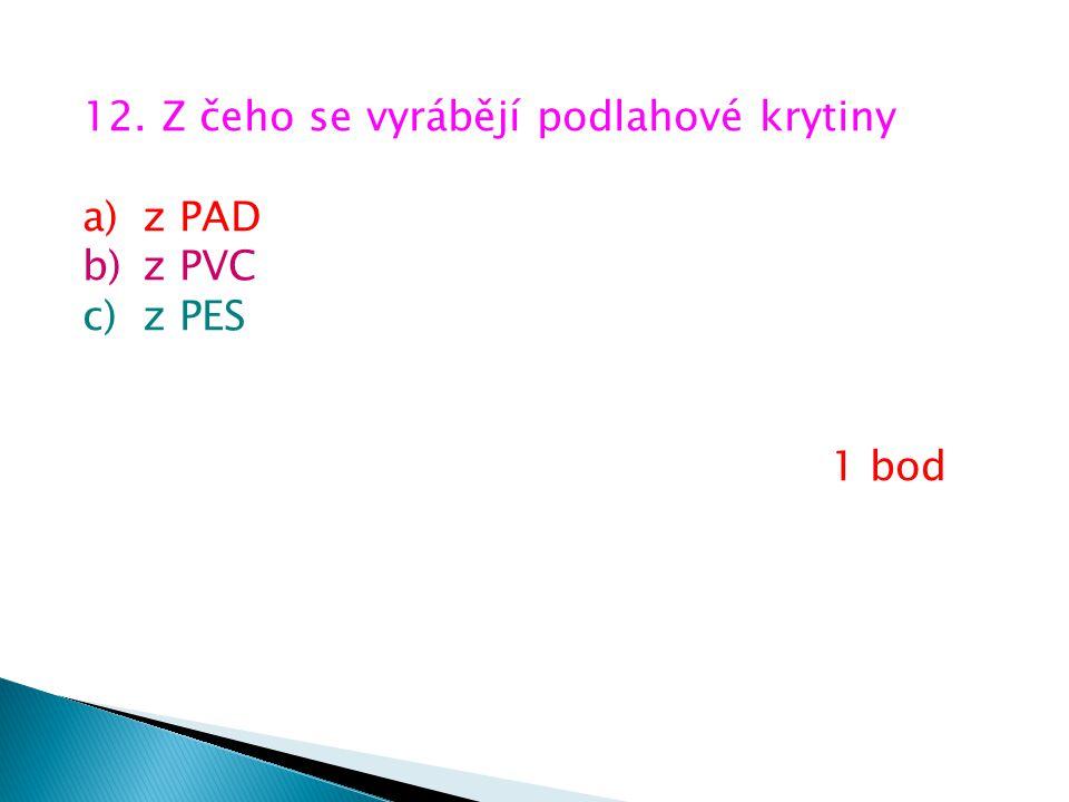 12. Z čeho se vyrábějí podlahové krytiny a)z PAD b)z PVC c)z PES 1 bod