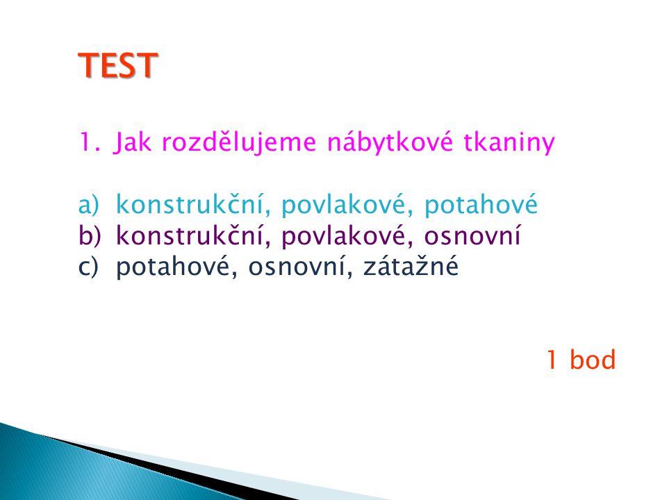TEST 1.Jak rozdělujeme nábytkové tkaniny a)konstrukční, povlakové, potahové b)konstrukční, povlakové, osnovní c)potahové, osnovní, zátažné 1 bod