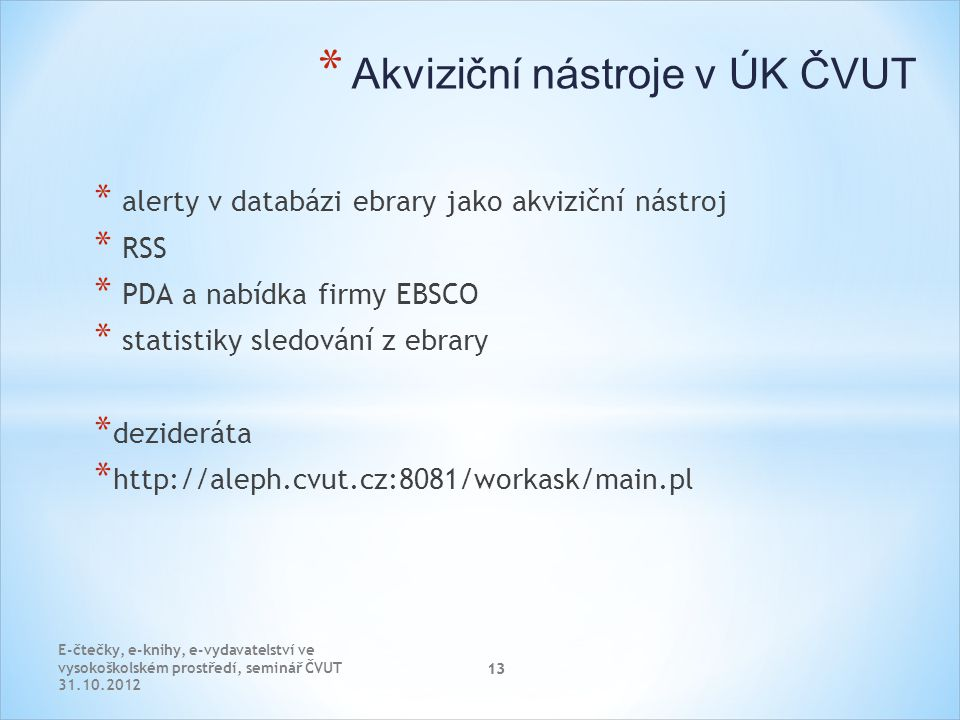 13 * Akviziční nástroje v ÚK ČVUT * alerty v databázi ebrary jako akviziční nástroj * RSS * PDA a nabídka firmy EBSCO * statistiky sledování z ebrary * dezideráta * http://aleph.cvut.cz:8081/workask/main.pl E-čtečky, e-knihy, e-vydavatelství ve vysokoškolském prostředí, seminář ČVUT 31.10.2012 13