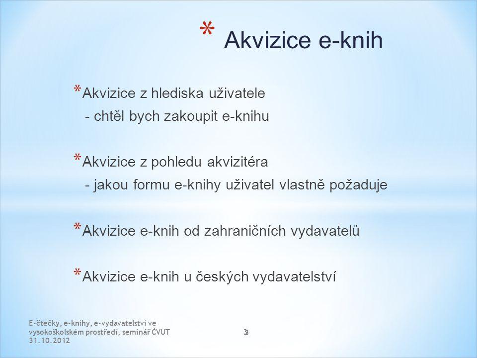 3 * Akvizice z hlediska uživatele - chtěl bych zakoupit e-knihu * Akvizice z pohledu akvizitéra - jakou formu e-knihy uživatel vlastně požaduje * Akvizice e-knih od zahraničních vydavatelů * Akvizice e-knih u českých vydavatelství E-čtečky, e-knihy, e-vydavatelství ve vysokoškolském prostředí, seminář ČVUT 31.10.2012 3 * Akvizice e-knih