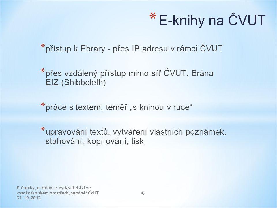 """6 * E-knihy na ČVUT * přístup k Ebrary - přes IP adresu v rámci ČVUT * přes vzdálený přístup mimo síť ČVUT, Brána EIZ (Shibboleth) * práce s textem, téměř """"s knihou v ruce * upravování textů, vytváření vlastních poznámek, stahování, kopírování, tisk E-čtečky, e-knihy, e-vydavatelství ve vysokoškolském prostředí, seminář ČVUT 31.10.2012 6"""