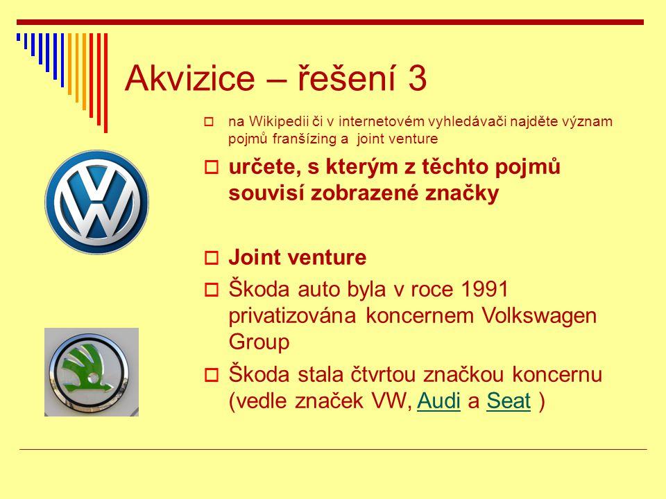 Akvizice – řešení 3  na Wikipedii či v internetovém vyhledávači najděte význam pojmů franšízing a joint venture  určete, s kterým z těchto pojmů souvisí zobrazené značky  Joint venture  Škoda auto byla v roce 1991 privatizována koncernem Volkswagen Group  Škoda stala čtvrtou značkou koncernu (vedle značek VW, Audi a Seat )AudiSeat
