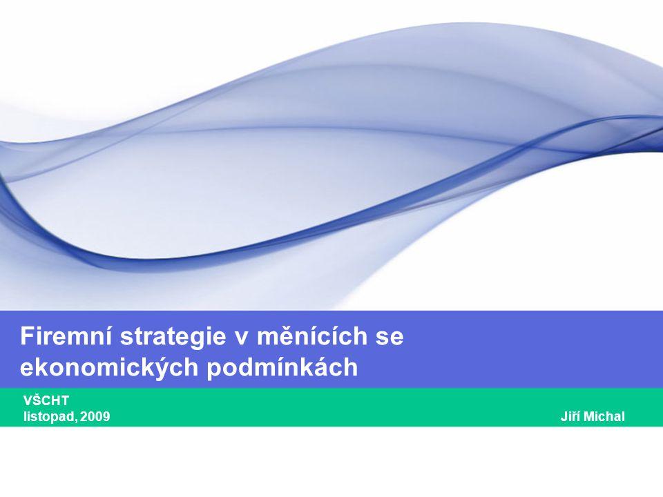 1 Firemní strategie v měnících se ekonomických podmínkách VŠCHT listopad, 2009 Jiří Michal