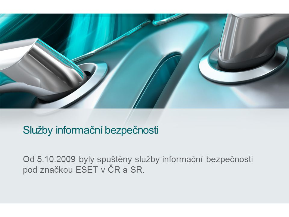 Služby informační bezpečnosti Od 5.10.2009 byly spuštěny služby informační bezpečnosti pod značkou ESET v ČR a SR.
