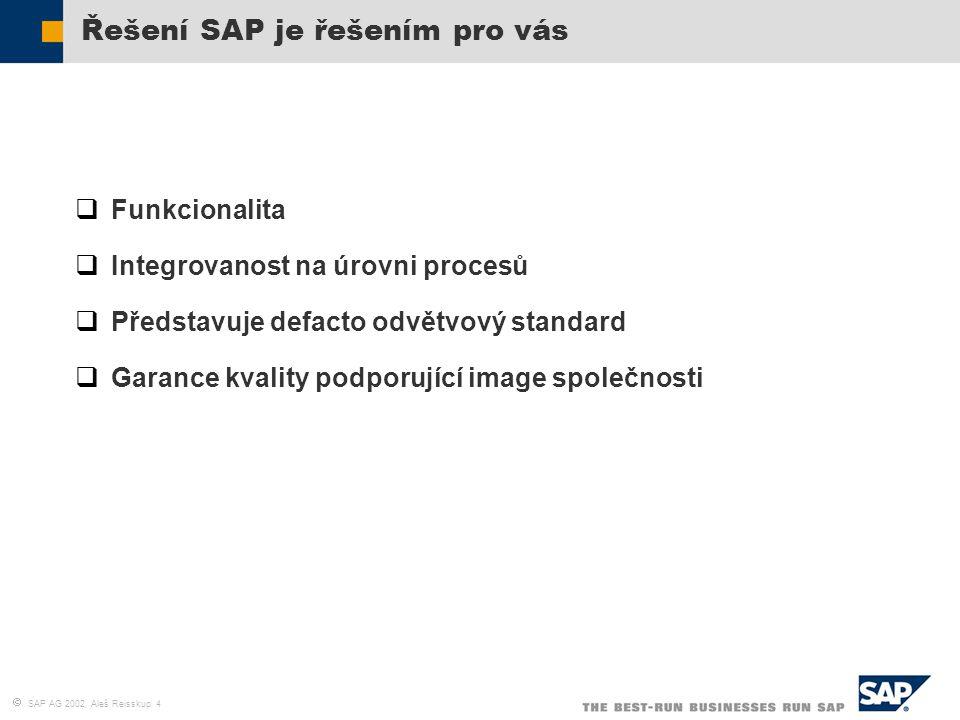  SAP AG 2002, Aleš Reisskup 4 Řešení SAP je řešením pro vás  Funkcionalita  Integrovanost na úrovni procesů  Představuje defacto odvětvový standar