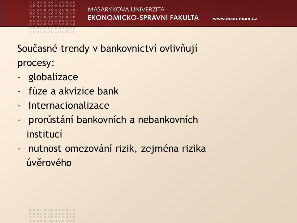 www.econ.muni.cz Současné trendy v bankovnictví ovlivňují procesy: -globalizace -fúze a akvizice bank -Internacionalizace -prorůstání bankovních a nebankovních institucí -nutnost omezování rizik, zejména rizika úvěrového