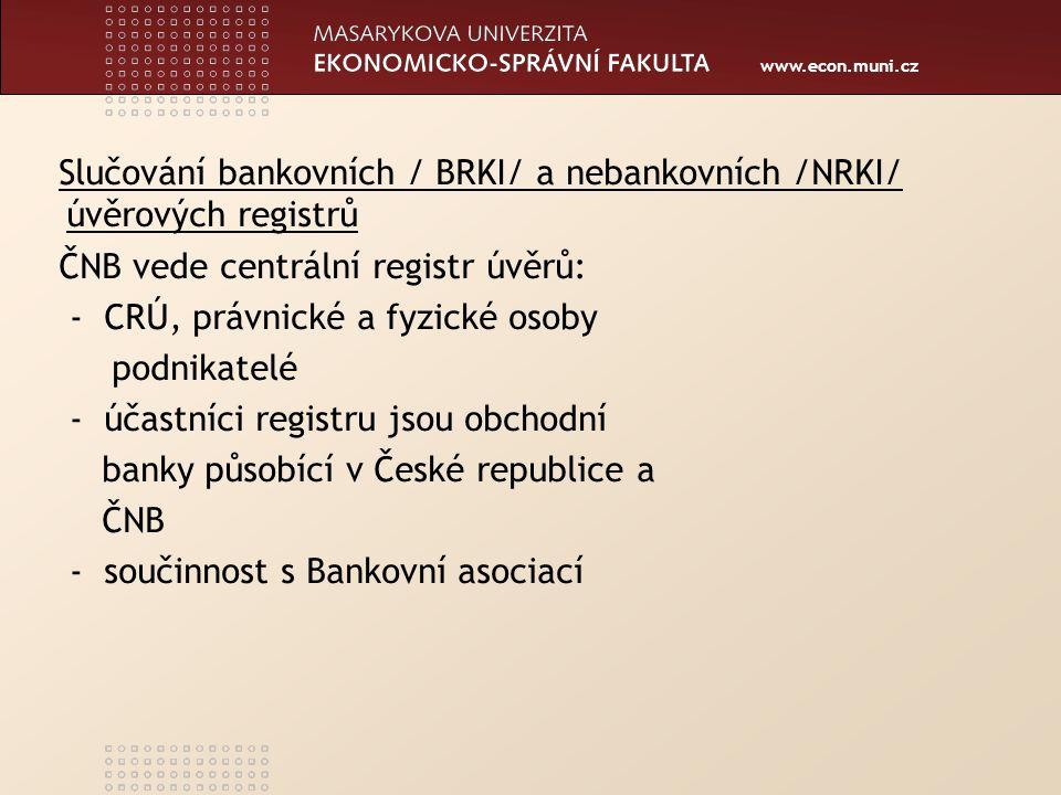 www.econ.muni.cz Czech Banking Credit Bureau /CBCB/ Praha /BRKI/ -vede závazky klientů ze spotřebních půjček a informace o bonitě -využívají obchodní banky a ostatní finanční instituce -splňuje požadavky Úřadu pro ochranu osobních údajů - propojení v letech 2005-2006