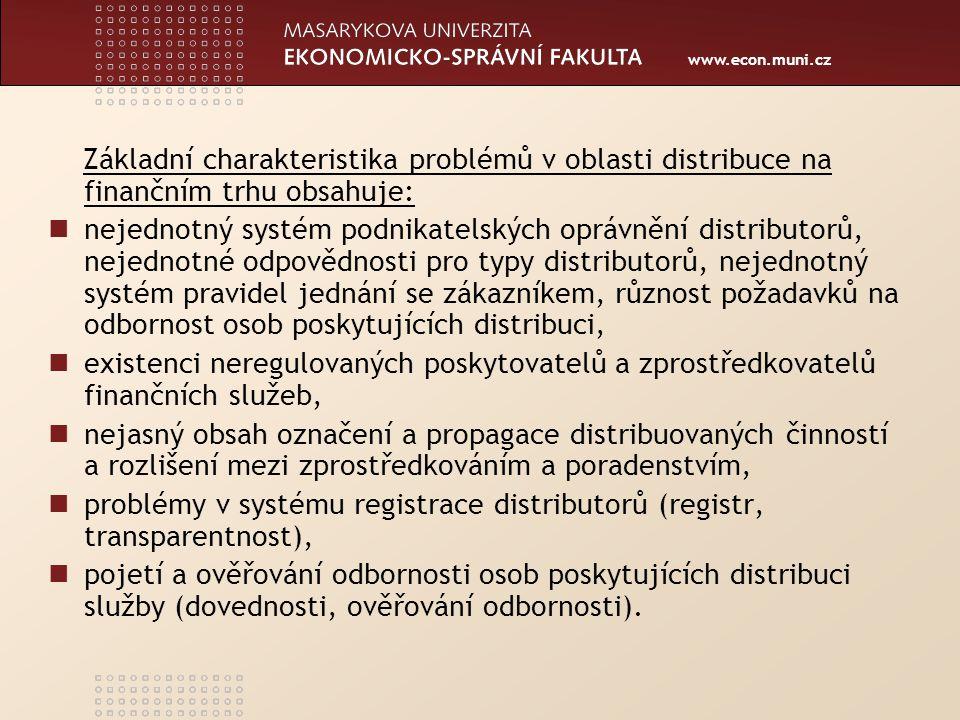 www.econ.muni.cz Základní charakteristika problémů v oblasti distribuce na finančním trhu obsahuje: nejednotný systém podnikatelských oprávnění distributorů, nejednotné odpovědnosti pro typy distributorů, nejednotný systém pravidel jednání se zákazníkem, různost požadavků na odbornost osob poskytujících distribuci, existenci neregulovaných poskytovatelů a zprostředkovatelů finančních služeb, nejasný obsah označení a propagace distribuovaných činností a rozlišení mezi zprostředkováním a poradenstvím, problémy v systému registrace distributorů (registr, transparentnost), pojetí a ověřování odbornosti osob poskytujících distribuci služby (dovednosti, ověřování odbornosti).