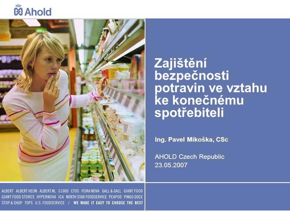 Zajištění bezpečnosti potravin ve vztahu ke konečnému spotřebiteli Ing. Pavel Mikoška, CSc AHOLD Czech Republic 23.05.2007